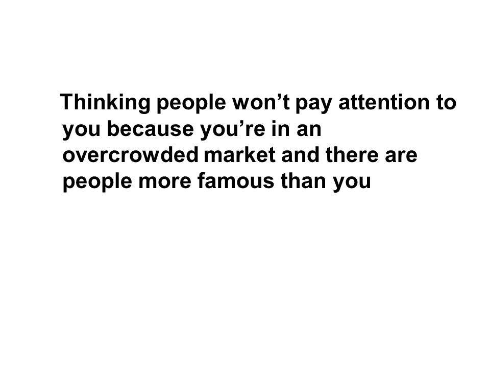 Thinking people wont pay attention to you because youre in an overcrowded market and there are people more famous than you