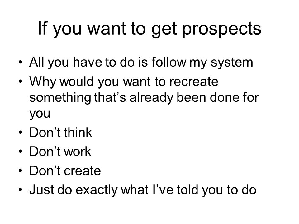 If you want to get prospects All you have to do is follow my system Why would you want to recreate something thats already been done for you Dont think Dont work Dont create Just do exactly what Ive told you to do