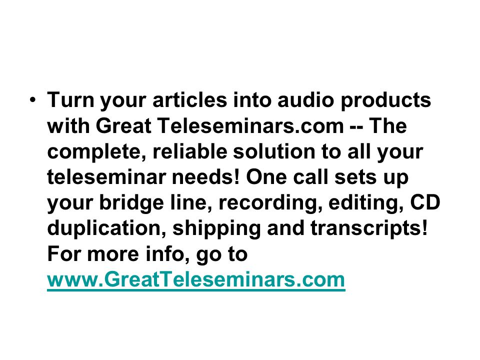 Turn your articles into audio products with Great Teleseminars.com -- The complete, reliable solution to all your teleseminar needs.