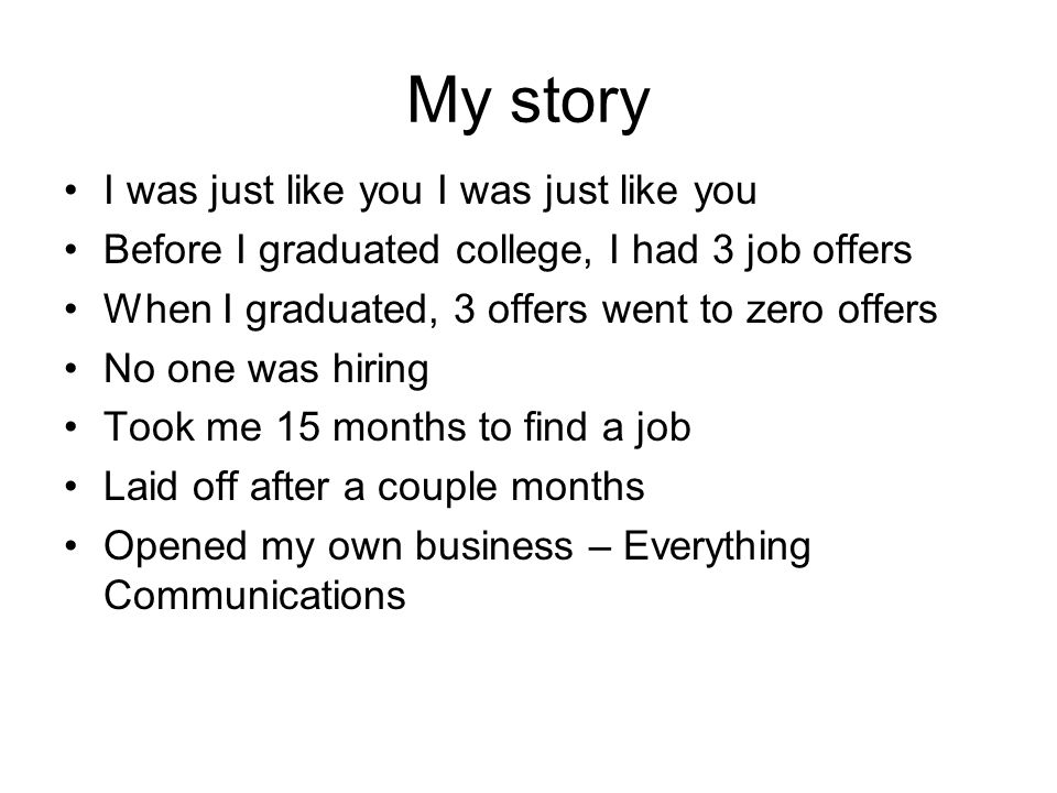 My story I was just like you Before I graduated college, I had 3 job offers When I graduated, 3 offers went to zero offers No one was hiring Took me 15 months to find a job Laid off after a couple months Opened my own business – Everything Communications