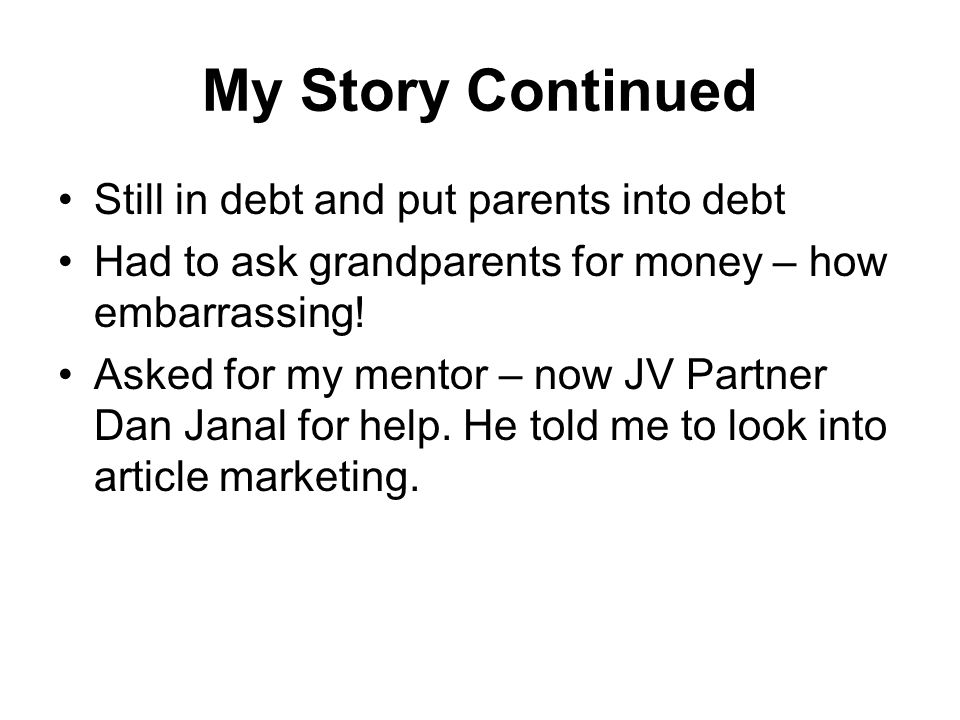 My Story Continued Still in debt and put parents into debt Had to ask grandparents for money – how embarrassing.
