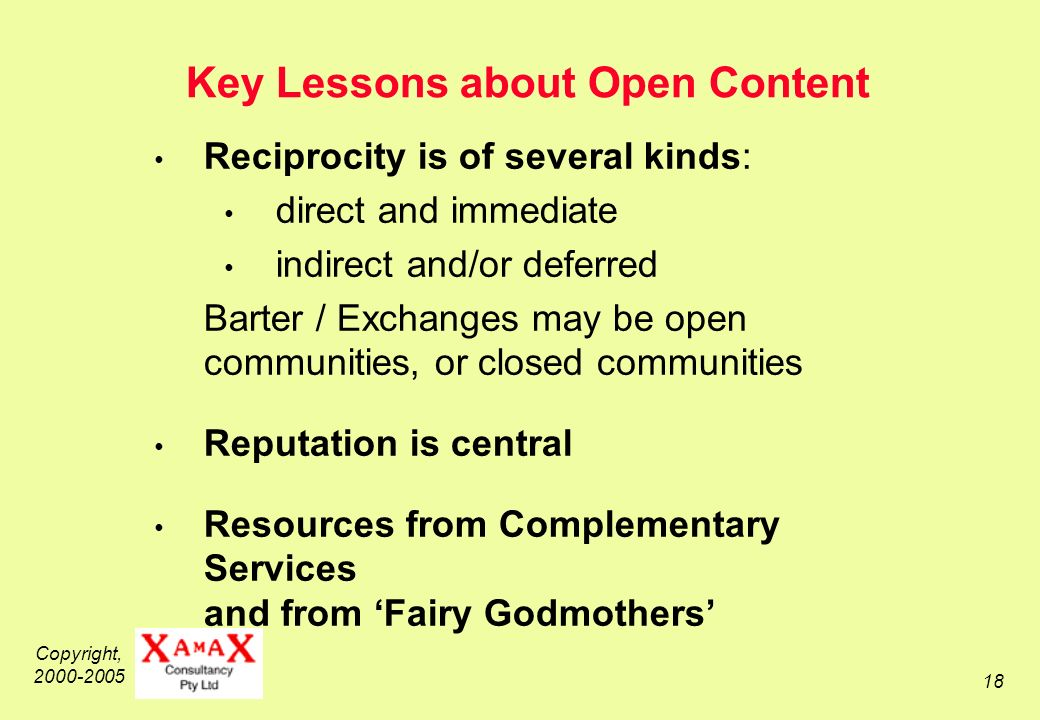 Copyright, 2000-2005 18 Key Lessons about Open Content Reciprocity is of several kinds: direct and immediate indirect and/or deferred Barter / Exchanges may be open communities, or closed communities Reputation is central Resources from Complementary Services and from Fairy Godmothers