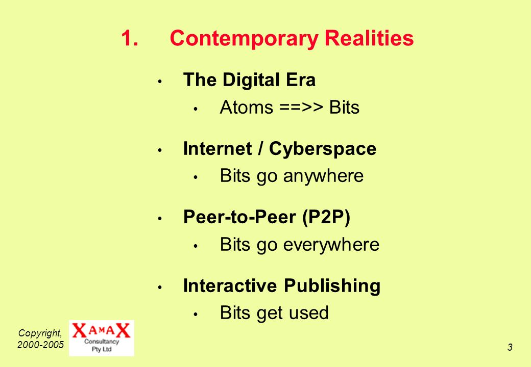 Copyright, 2000-2005 3 1.Contemporary Realities The Digital Era Atoms ==>> Bits Internet / Cyberspace Bits go anywhere Peer-to-Peer (P2P) Bits go everywhere Interactive Publishing Bits get used