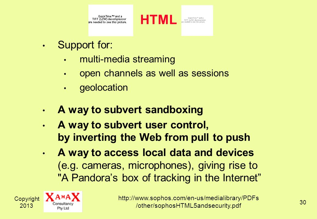 Copyright HTML Support for: multi-media streaming open channels as well as sessions geolocation A way to subvert sandboxing A way to subvert user control, by inverting the Web from pull to push A way to access local data and devices (e.g.