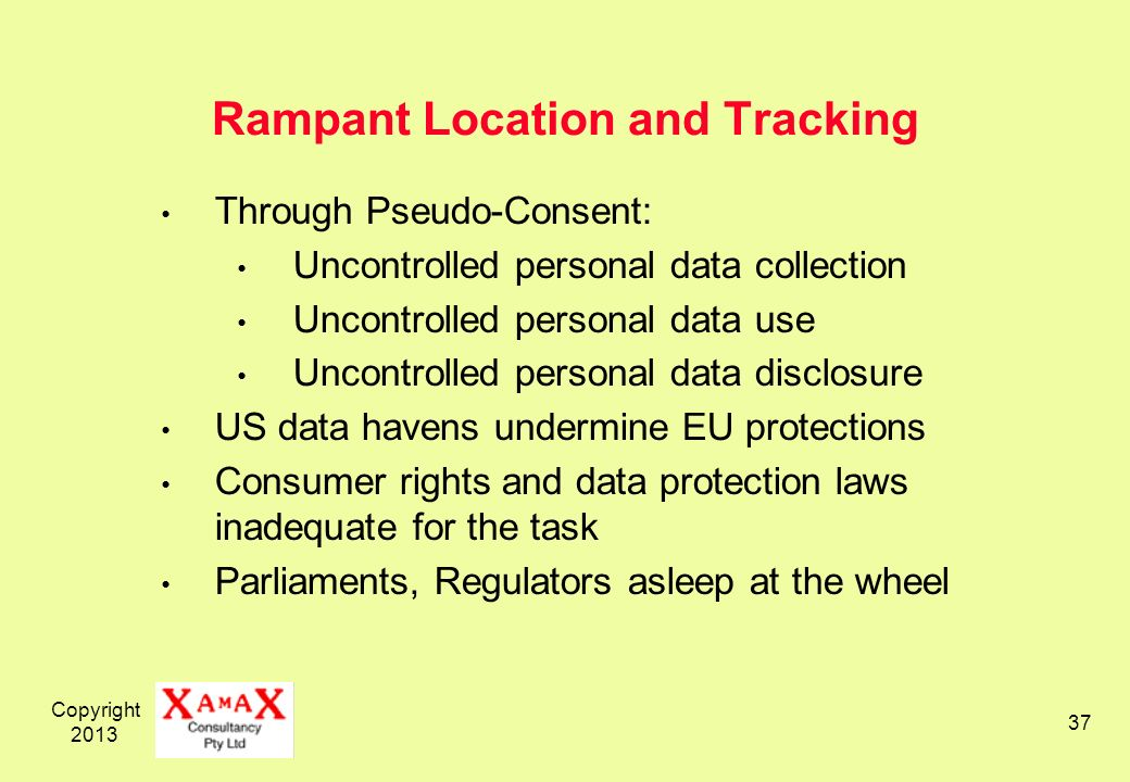 Copyright Rampant Location and Tracking Through Pseudo-Consent: Uncontrolled personal data collection Uncontrolled personal data use Uncontrolled personal data disclosure US data havens undermine EU protections Consumer rights and data protection laws inadequate for the task Parliaments, Regulators asleep at the wheel