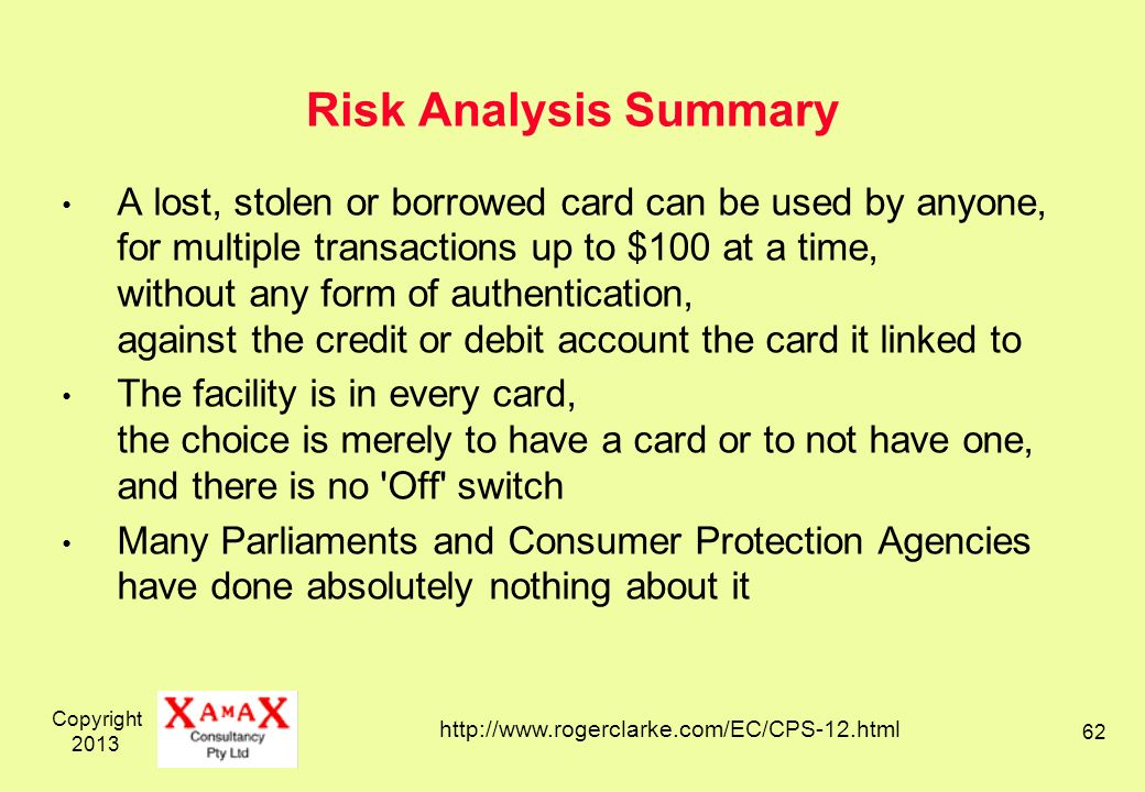 Copyright Risk Analysis Summary A lost, stolen or borrowed card can be used by anyone, for multiple transactions up to $100 at a time, without any form of authentication, against the credit or debit account the card it linked to The facility is in every card, the choice is merely to have a card or to not have one, and there is no Off switch Many Parliaments and Consumer Protection Agencies have done absolutely nothing about it