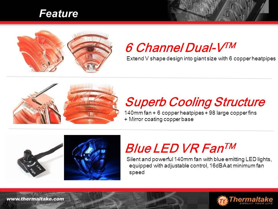 Feature 6 Channel Dual-V TM Extend V shape design into giant size with 6 copper heatpipes Superb Cooling Structure 140mm fan + 6 copper heatpipes + 98 large copper fins + Mirror coating copper base Blue LED VR Fan TM Silent and powerful 140mm fan with blue emitting LED lights, equipped with adjustable control, 16dBA at minimum fan speed