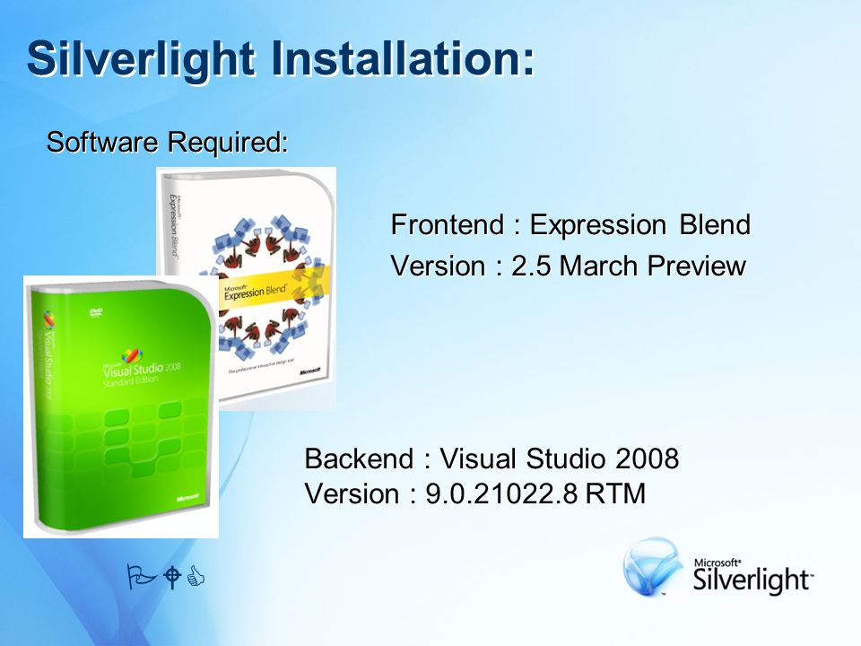 Software Required: Frontend : Expression Blend Version : 2.5 March Preview Backend : Visual Studio 2008 Version : RTM Software Required: Frontend : Expression Blend Version : 2.5 March Preview Backend : Visual Studio 2008 Version : RTM Silverlight Installation: PWC