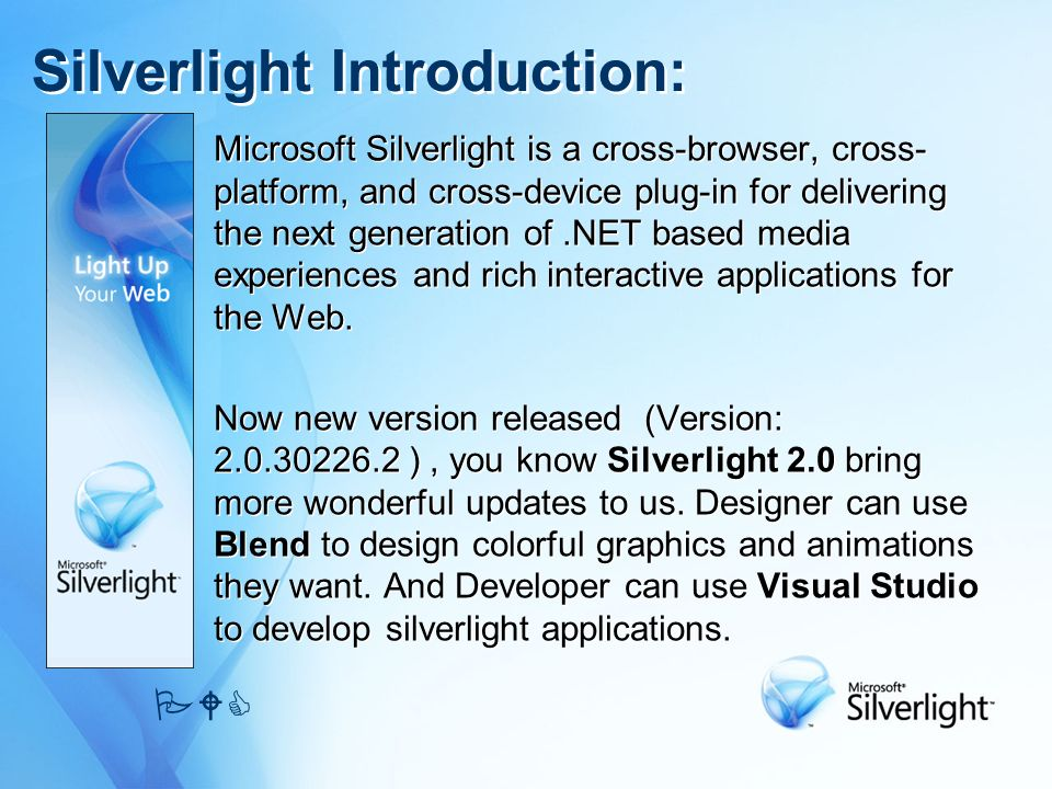 Silverlight Introduction: Microsoft Silverlight is a cross-browser, cross- platform, and cross-device plug-in for delivering the next generation of.NET based media experiences and rich interactive applications for the Web.