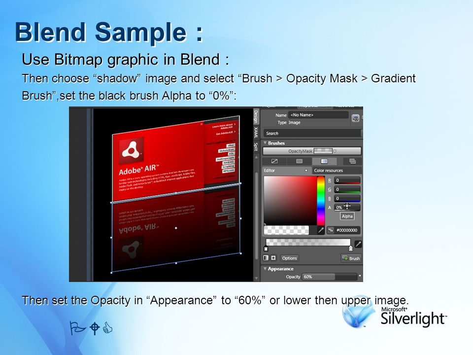 Use Bitmap graphic in Blend : Then choose shadow image and select Brush > Opacity Mask > Gradient Brush,set the black brush Alpha to 0%: Then set the Opacity in Appearance to 60% or lower then upper image.