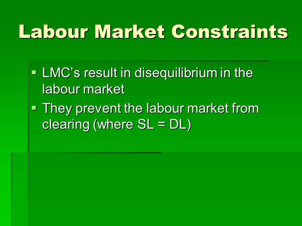 Labour Market Constraints LMCs result in disequilibrium in the labour market LMCs result in disequilibrium in the labour market They prevent the labour market from clearing (where SL = DL) They prevent the labour market from clearing (where SL = DL)