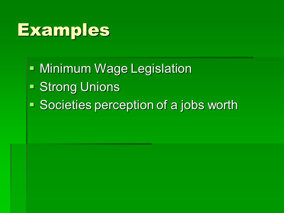 Examples Minimum Wage Legislation Minimum Wage Legislation Strong Unions Strong Unions Societies perception of a jobs worth Societies perception of a jobs worth