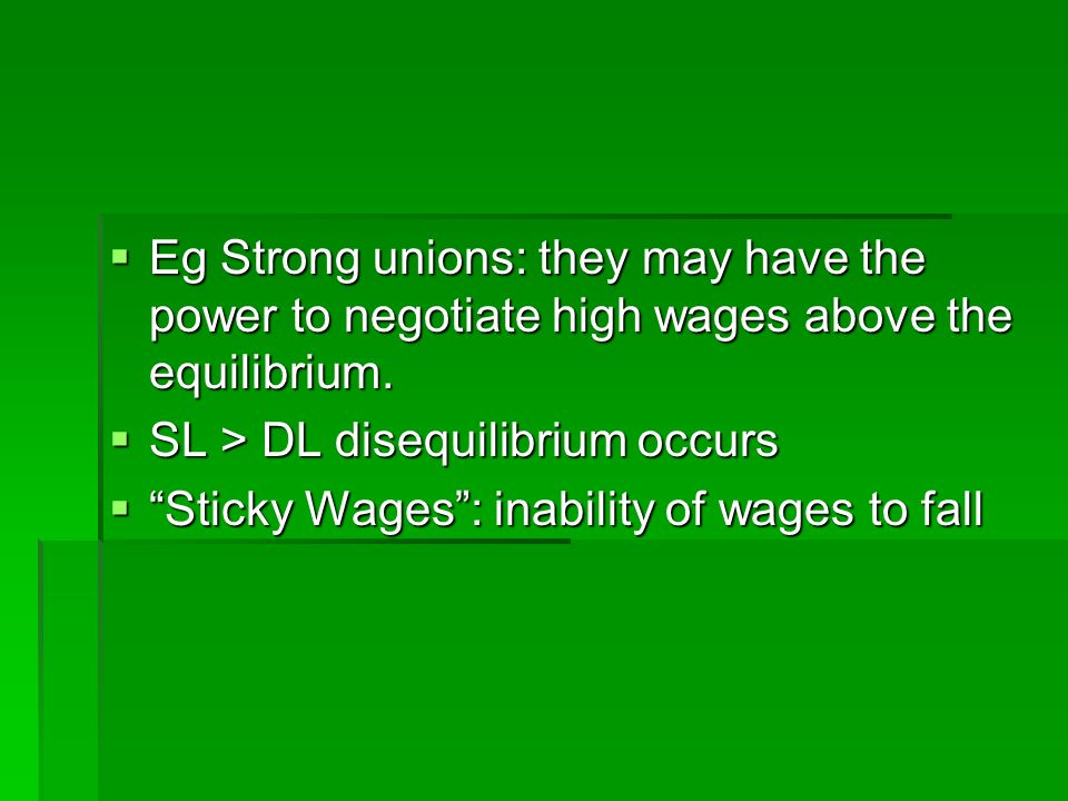 Eg Strong unions: they may have the power to negotiate high wages above the equilibrium.