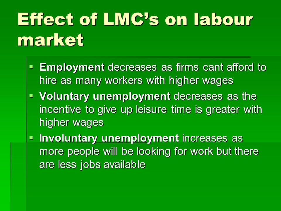 Effect of LMCs on labour market Employment decreases as firms cant afford to hire as many workers with higher wages Employment decreases as firms cant afford to hire as many workers with higher wages Voluntary unemployment decreases as the incentive to give up leisure time is greater with higher wages Voluntary unemployment decreases as the incentive to give up leisure time is greater with higher wages Involuntary unemployment increases as more people will be looking for work but there are less jobs available Involuntary unemployment increases as more people will be looking for work but there are less jobs available