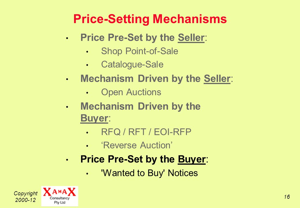 Copyright 2000-12 16 Price-Setting Mechanisms Price Pre-Set by the Seller: Shop Point-of-Sale Catalogue-Sale Mechanism Driven by the Seller: Open Auctions Mechanism Driven by the Buyer: RFQ / RFT / EOI-RFP Reverse Auction Price Pre-Set by the Buyer: Wanted to Buy Notices