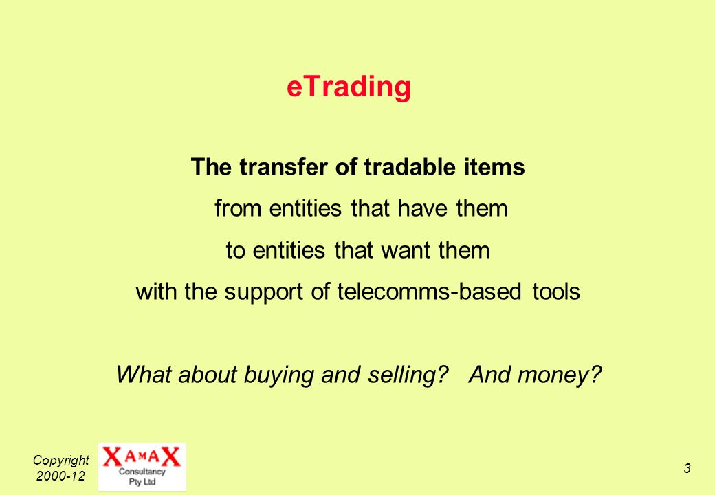 Copyright 2000-12 3 eTrading The transfer of tradable items from entities that have them to entities that want them with the support of telecomms-based tools What about buying and selling.