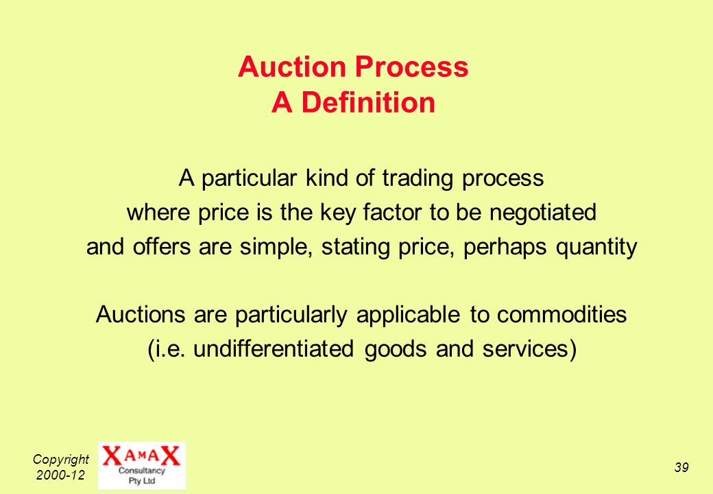 Copyright 2000-12 39 Auction Process A Definition A particular kind of trading process where price is the key factor to be negotiated and offers are simple, stating price, perhaps quantity Auctions are particularly applicable to commodities (i.e.
