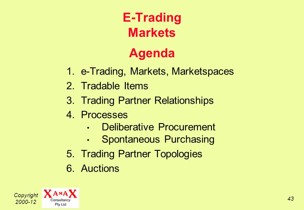 Copyright 2000-12 43 E-Trading Markets Agenda 1.e-Trading, Markets, Marketspaces 2.Tradable Items 3.Trading Partner Relationships 4.Processes Deliberative Procurement Spontaneous Purchasing 5.Trading Partner Topologies 6.Auctions