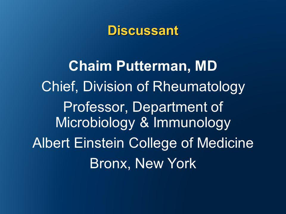 Chaim Putterman, MD Chief, Division of Rheumatology Professor, Department of Microbiology & Immunology Albert Einstein College of Medicine Bronx, New York Discussant