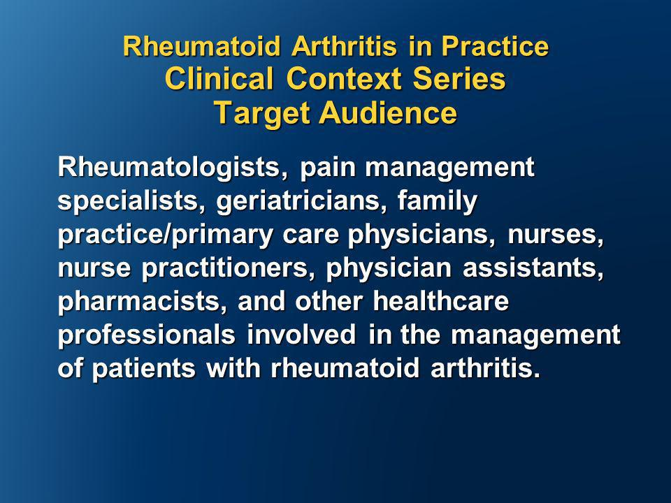 Rheumatoid Arthritis in Practice Clinical Context Series Target Audience Rheumatologists, pain management specialists, geriatricians, family practice/primary care physicians, nurses, nurse practitioners, physician assistants, pharmacists, and other healthcare professionals involved in the management of patients with rheumatoid arthritis.