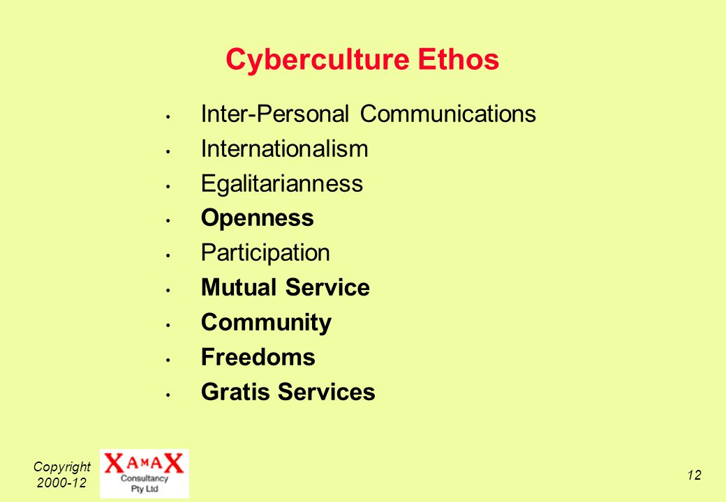 Copyright 2000-12 12 Cyberculture Ethos Inter-Personal Communications Internationalism Egalitarianness Openness Participation Mutual Service Community Freedoms Gratis Services