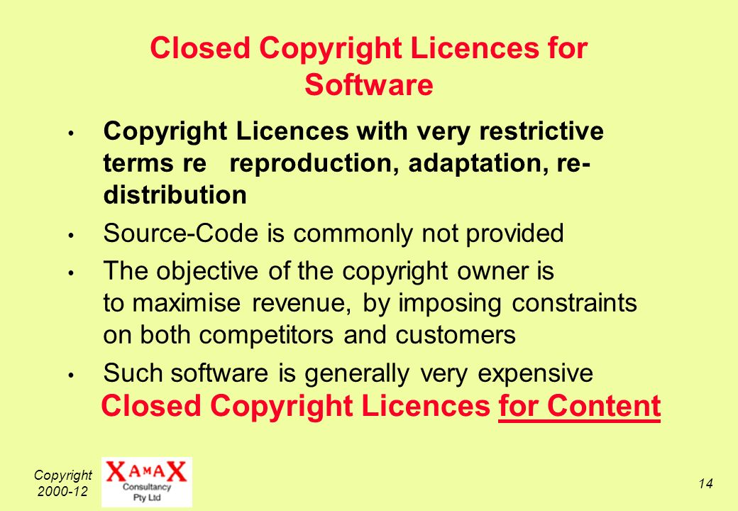 Copyright 2000-12 14 Closed Copyright Licences for Software Copyright Licences with very restrictive terms re reproduction, adaptation, re- distribution Source-Code is commonly not provided The objective of the copyright owner is to maximise revenue, by imposing constraints on both competitors and customers Such software is generally very expensive Closed Copyright Licences for Content