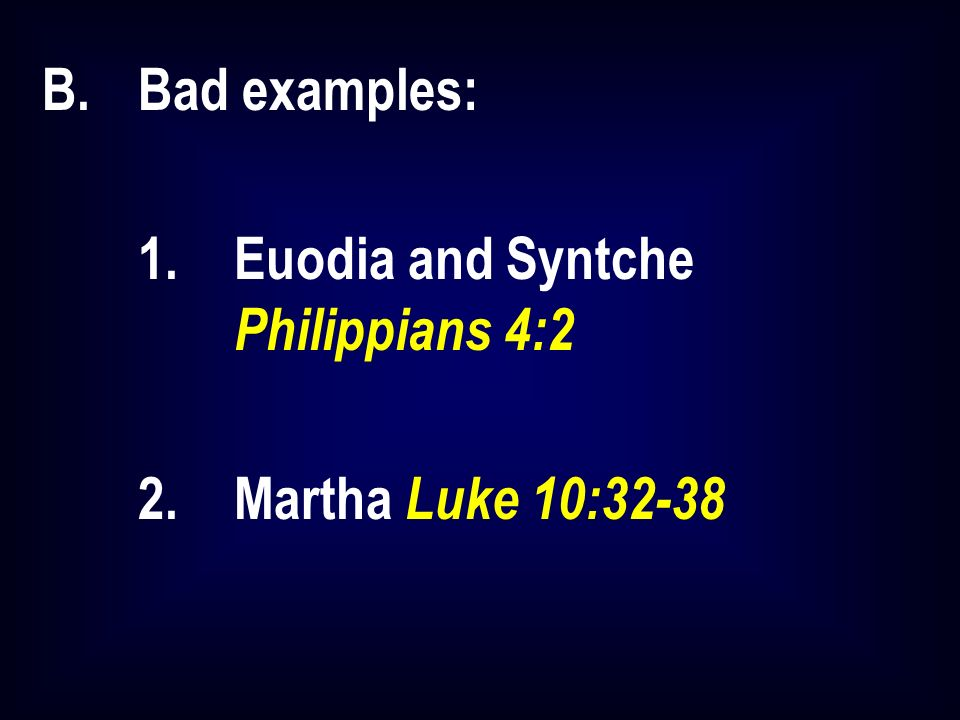 B.Bad examples: 1.Euodia and Syntche Philippians 4:2 2.Martha Luke 10:32-38
