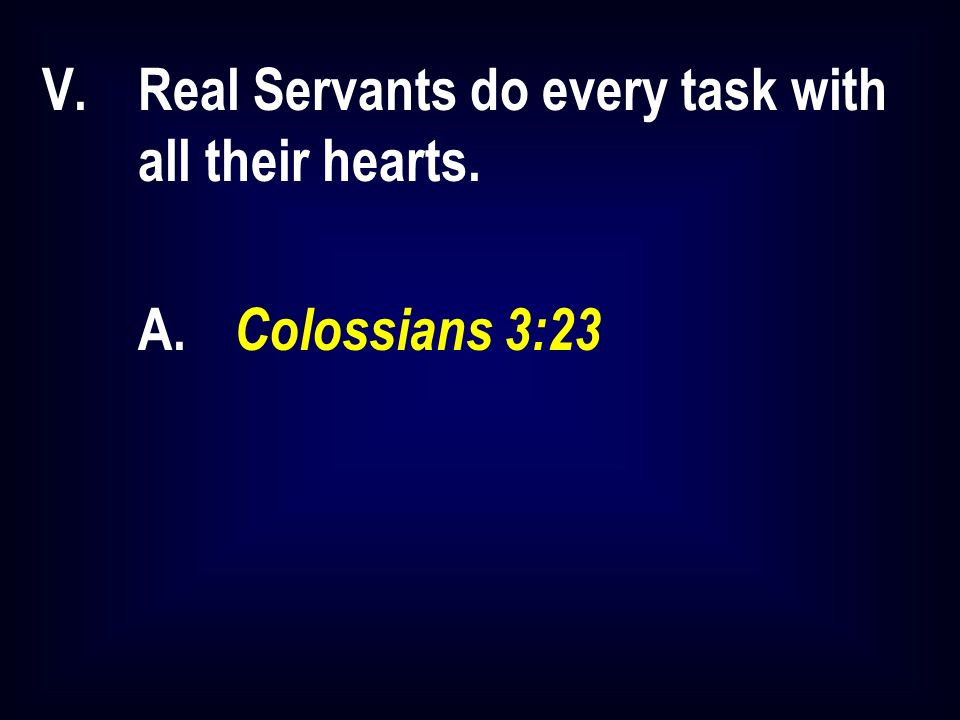 V.Real Servants do every task with all their hearts. A. Colossians 3:23