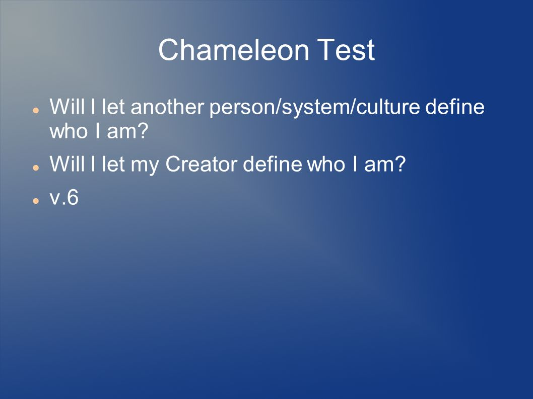 Chameleon Test Will I let another person/system/culture define who I am.