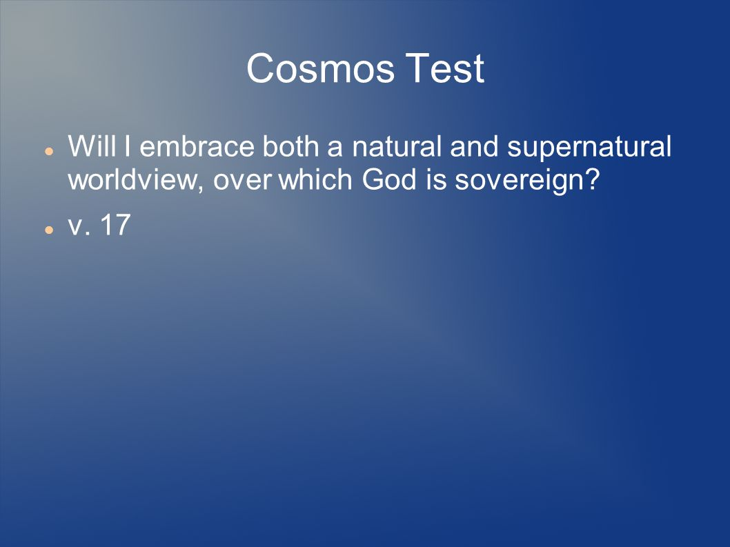 Cosmos Test Will I embrace both a natural and supernatural worldview, over which God is sovereign.