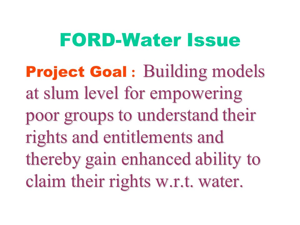 FORD-Water Issue Building models at slum level for empowering poor groups to understand their rights and entitlements and thereby gain enhanced ability to claim their rights w.r.t.