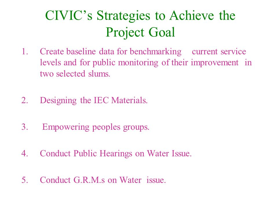 CIVICs Strategies to Achieve the Project Goal 1.Create baseline data for benchmarking current service levels and for public monitoring of their improvement in two selected slums.