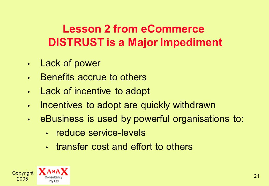 Copyright 2005 21 Lesson 2 from eCommerce DISTRUST is a Major Impediment Lack of power Benefits accrue to others Lack of incentive to adopt Incentives to adopt are quickly withdrawn eBusiness is used by powerful organisations to: reduce service-levels transfer cost and effort to others