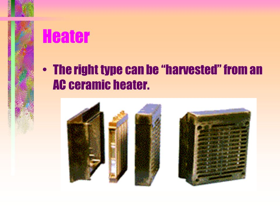 Heater The right type can be harvested from an AC ceramic heater.