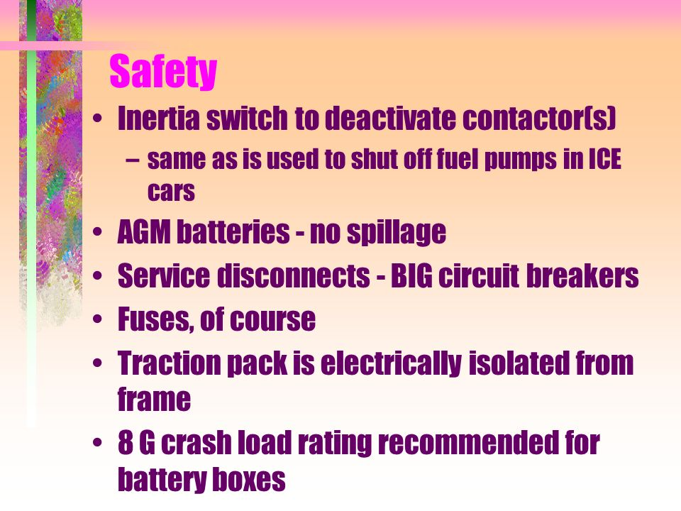 Safety Inertia switch to deactivate contactor(s) –same as is used to shut off fuel pumps in ICE cars AGM batteries - no spillage Service disconnects - BIG circuit breakers Fuses, of course Traction pack is electrically isolated from frame 8 G crash load rating recommended for battery boxes