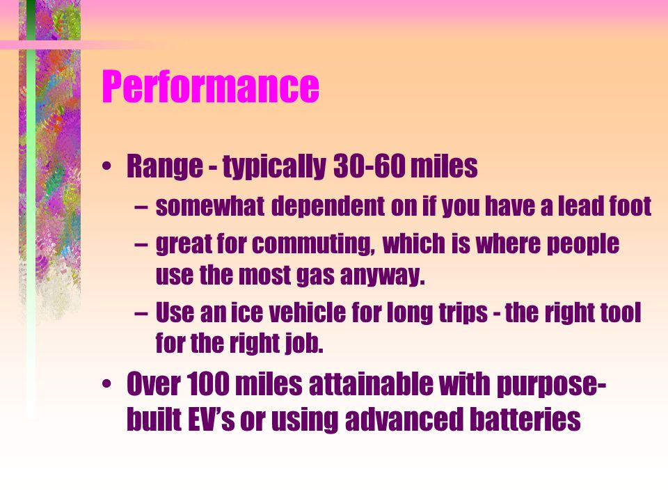 Performance Range - typically 30-60 miles –somewhat dependent on if you have a lead foot –great for commuting, which is where people use the most gas anyway.