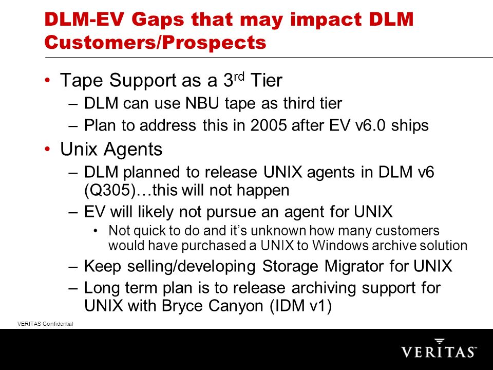 VERITAS Confidential DLM-EV Gaps that may impact DLM Customers/Prospects Tape Support as a 3 rd Tier –DLM can use NBU tape as third tier –Plan to address this in 2005 after EV v6.0 ships Unix Agents –DLM planned to release UNIX agents in DLM v6 (Q305)…this will not happen –EV will likely not pursue an agent for UNIX Not quick to do and its unknown how many customers would have purchased a UNIX to Windows archive solution –Keep selling/developing Storage Migrator for UNIX –Long term plan is to release archiving support for UNIX with Bryce Canyon (IDM v1)