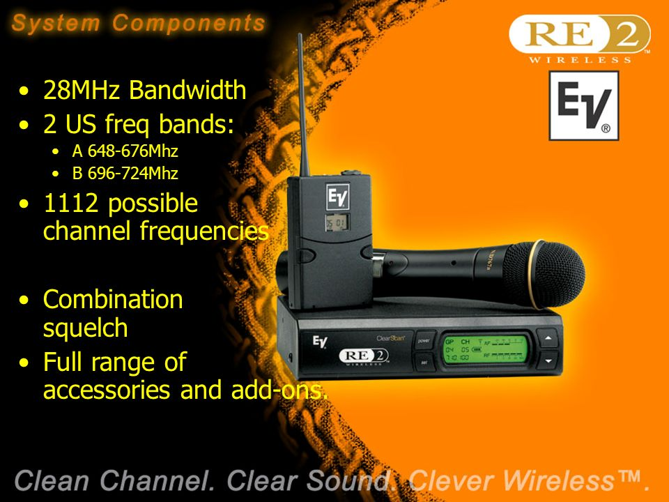 Wireless Basics 102 8/06/04 28MHz Bandwidth 2 US freq bands: A Mhz B Mhz 1112 possible channel frequencies Combination squelch Full range of accessories and add-ons.