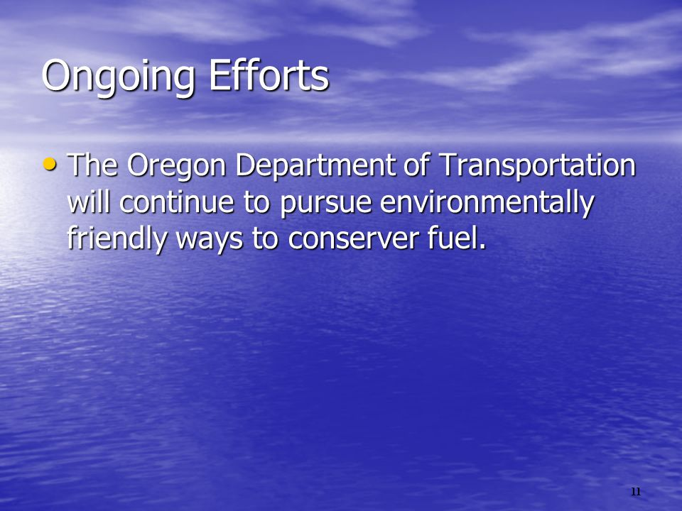 11 Ongoing Efforts The Oregon Department of Transportation will continue to pursue environmentally friendly ways to conserver fuel.