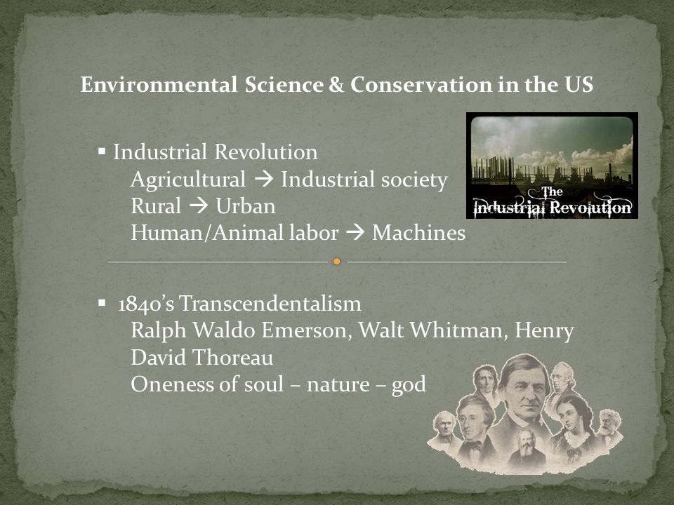 Environmental Science & Conservation in the US Industrial Revolution Agricultural Industrial society Rural Urban Human/Animal labor Machines 1840s Transcendentalism Ralph Waldo Emerson, Walt Whitman, Henry David Thoreau Oneness of soul – nature – god
