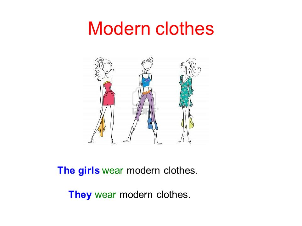 Modern clothes The girls wear modern clothes. They wear modern clothes.