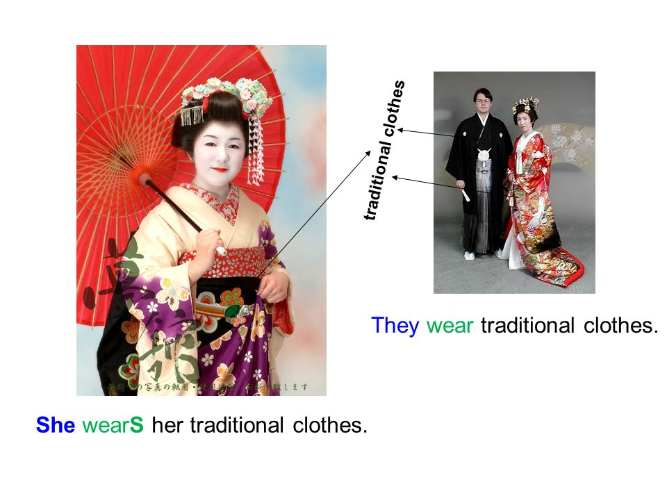 They wear traditional clothes. She wearS her traditional clothes. traditional clothes