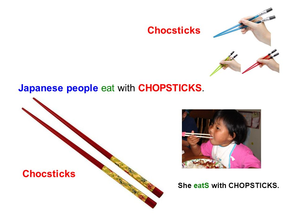 Japanese people eat with CHOPSTICKS. She eatS with CHOPSTICKS. Chocsticks