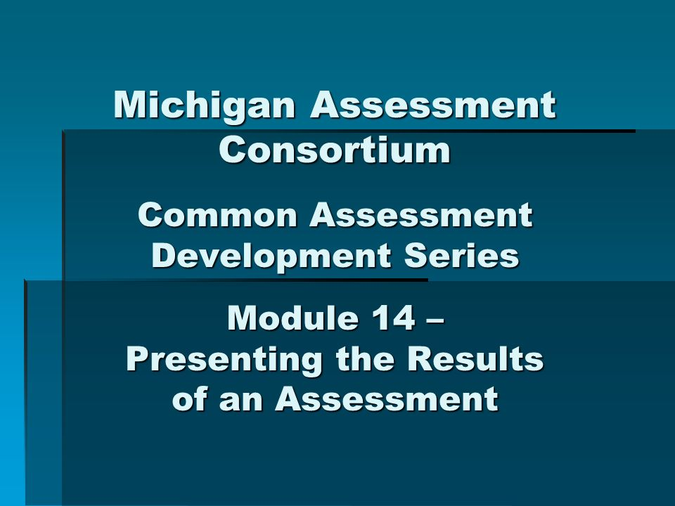 Michigan Assessment Consortium Common Assessment Development Series Module 14 – Presenting the Results of an Assessment