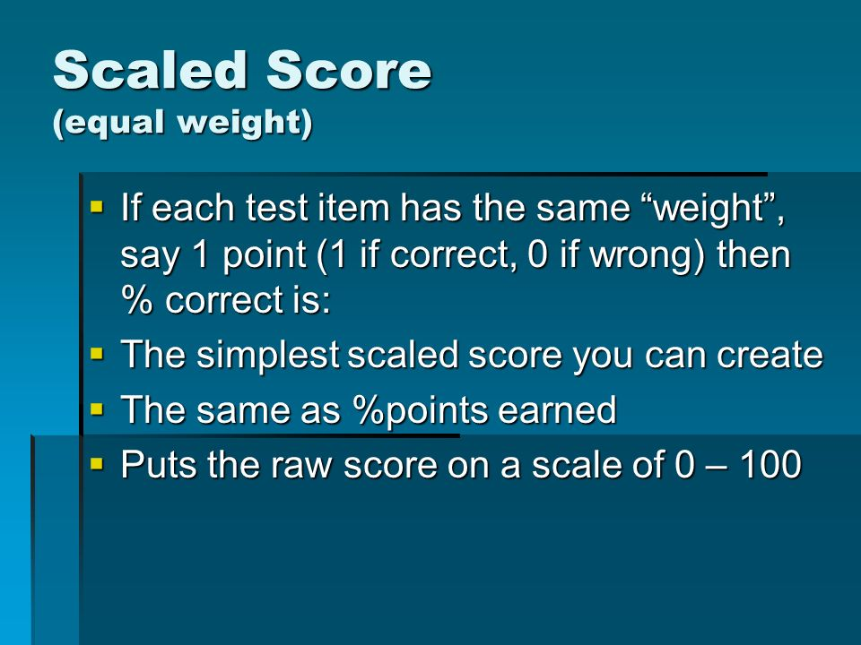 Scaled Score (equal weight) If each test item has the same weight, say 1 point (1 if correct, 0 if wrong) then % correct is: If each test item has the same weight, say 1 point (1 if correct, 0 if wrong) then % correct is: The simplest scaled score you can create The simplest scaled score you can create The same as %points earned The same as %points earned Puts the raw score on a scale of 0 – 100 Puts the raw score on a scale of 0 – 100