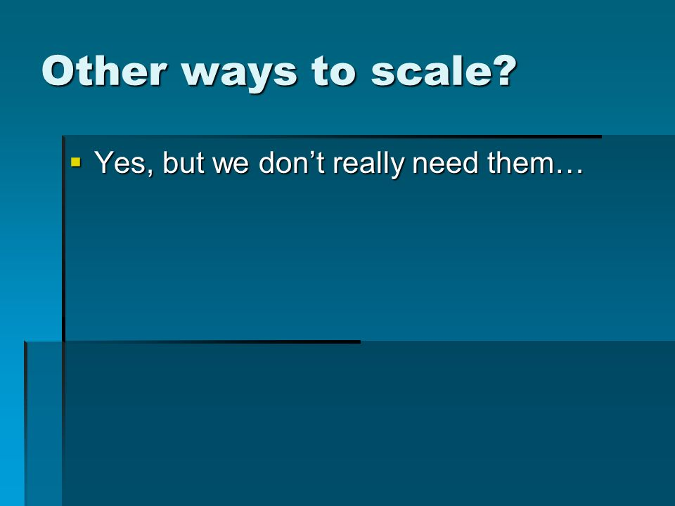 Other ways to scale Yes, but we dont really need them… Yes, but we dont really need them…