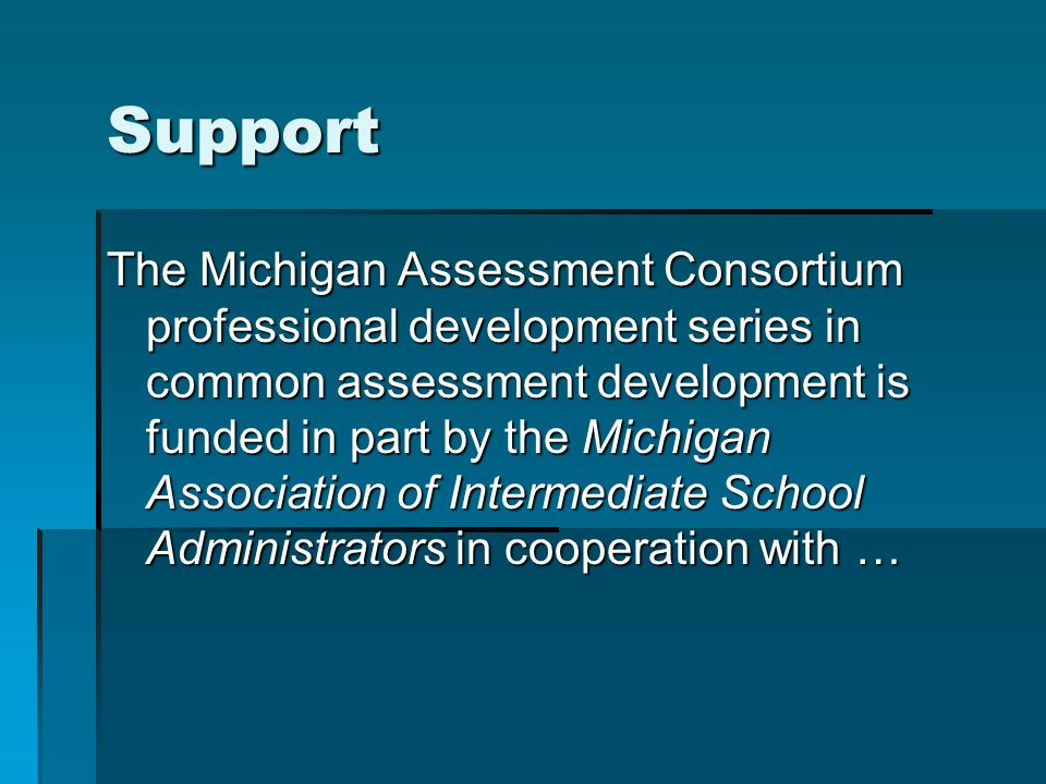 Support The Michigan Assessment Consortium professional development series in common assessment development is funded in part by the Michigan Association of Intermediate School Administrators in cooperation with …