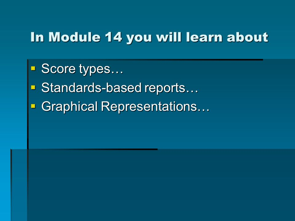 In Module 14 you will learn about Score types… Score types… Standards-based reports… Standards-based reports… Graphical Representations… Graphical Representations…