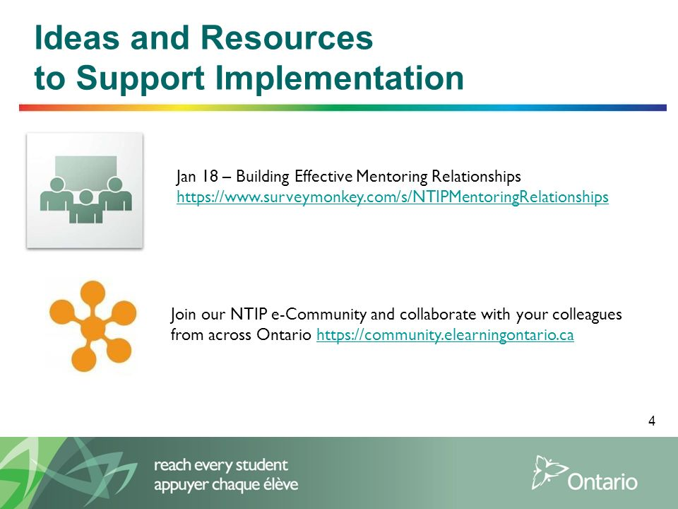 4 Ideas and Resources to Support Implementation Jan 18 – Building Effective Mentoring Relationships https://www.surveymonkey.com/s/NTIPMentoringRelationships Join our NTIP e-Community and collaborate with your colleagues from across Ontario https://community.elearningontario.cahttps://community.elearningontario.ca