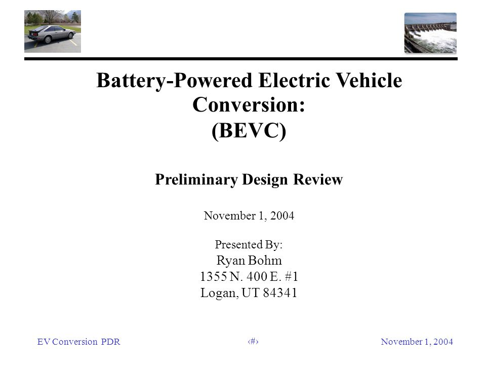 EV Conversion PDRNovember 1, 2004 1 Battery-Powered Electric Vehicle Conversion: (BEVC) Preliminary Design Review November 1, 2004 Presented By: Ryan Bohm 1355 N.